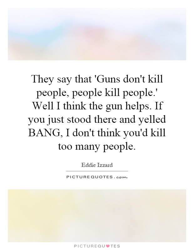 They say that 'Guns don't kill people, people kill people.' Well I think the gun helps. If you just stood there and yelled BANG, I don't think you'd kill too many people Picture Quote #1