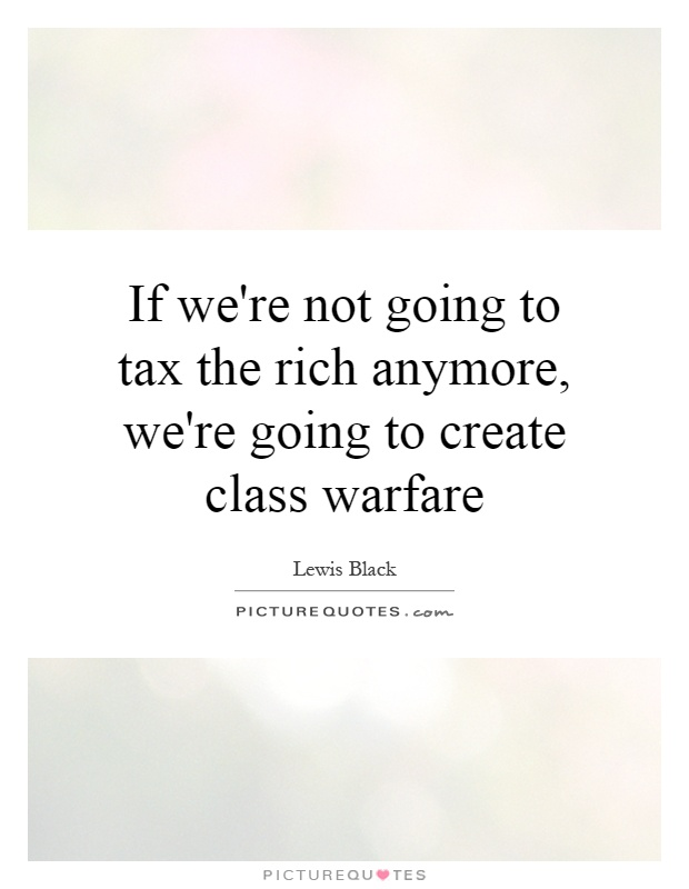 If we're not going to tax the rich anymore, we're going to create class warfare Picture Quote #1