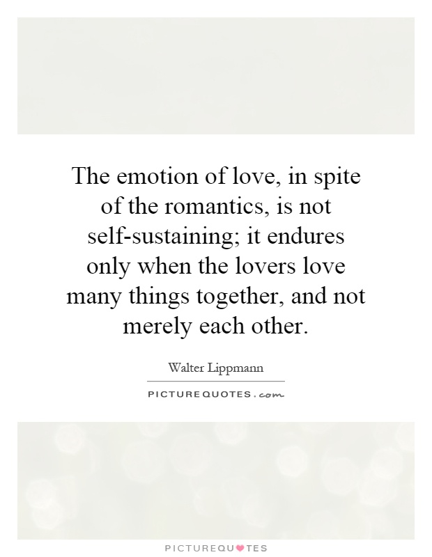 The emotion of love, in spite of the romantics, is not self-sustaining; it endures only when the lovers love many things together, and not merely each other Picture Quote #1
