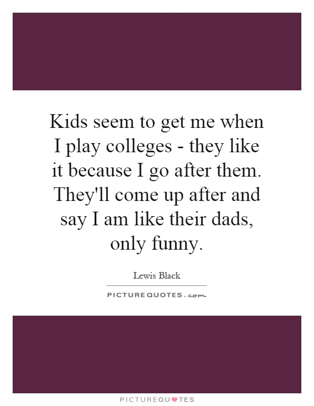 Kids seem to get me when I play colleges - they like it because I go after them. They'll come up after and say I am like their dads, only funny Picture Quote #1