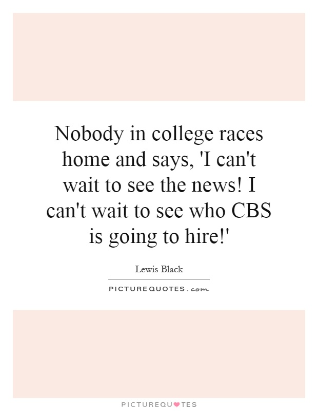 Nobody in college races home and says, 'I can't wait to see the news! I can't wait to see who CBS is going to hire!' Picture Quote #1