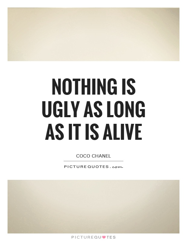 Nothing is ugly as long as it is alive Picture Quote #1