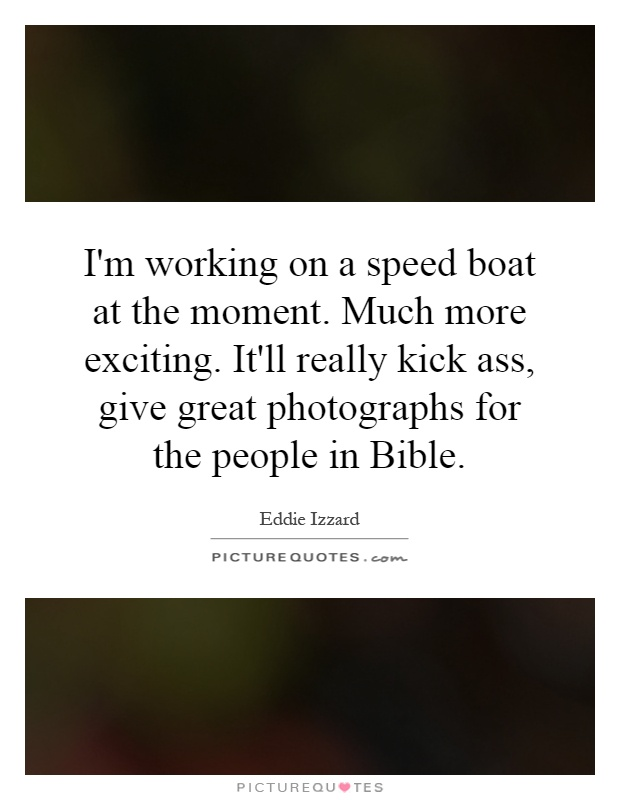 I'm working on a speed boat at the moment. Much more exciting. It'll really kick ass, give great photographs for the people in Bible Picture Quote #1