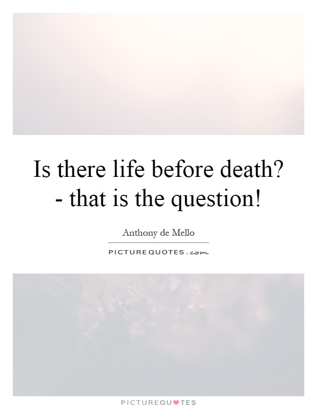 Is there life before death? - that is the question! Picture Quote #1