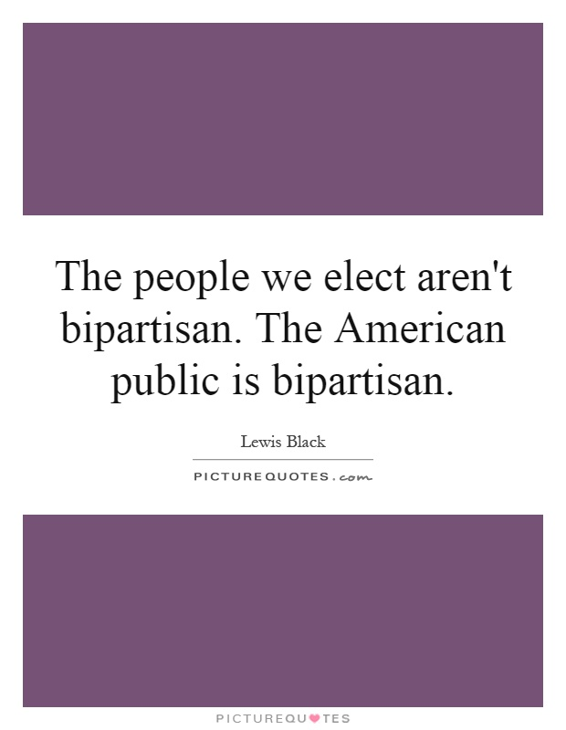 The people we elect aren't bipartisan. The American public is bipartisan Picture Quote #1