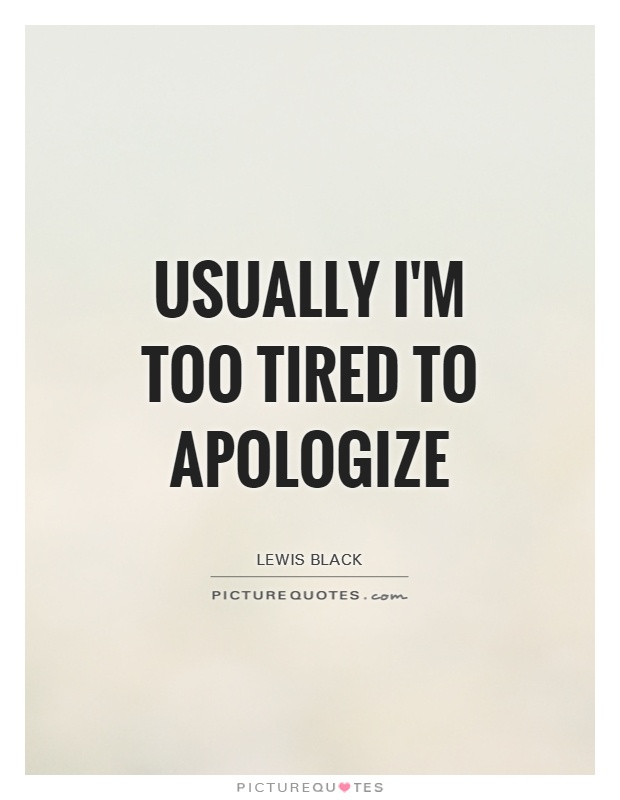 Usually I'm too tired to apologize Picture Quote #1