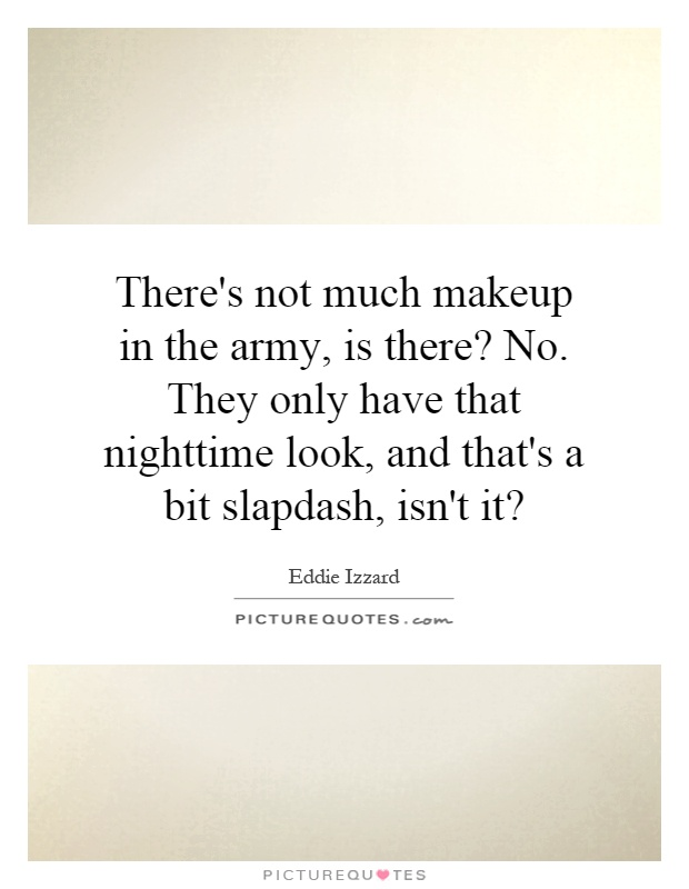 There's not much makeup in the army, is there? No. They only have that nighttime look, and that's a bit slapdash, isn't it? Picture Quote #1