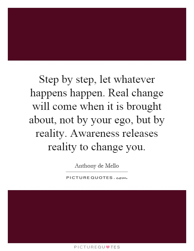 Step by step, let whatever happens happen. Real change will come when it is brought about, not by your ego, but by reality. Awareness releases reality to change you Picture Quote #1