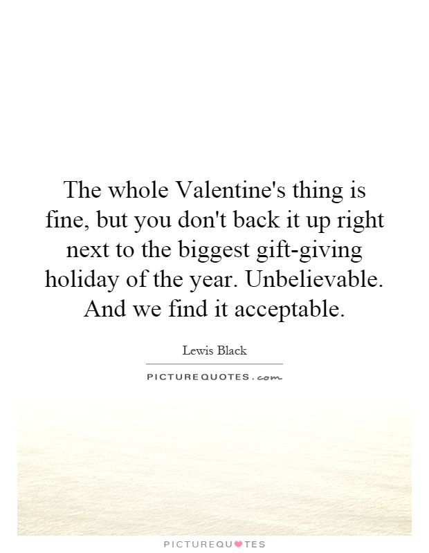 The whole Valentine's thing is fine, but you don't back it up right next to the biggest gift-giving holiday of the year. Unbelievable. And we find it acceptable Picture Quote #1