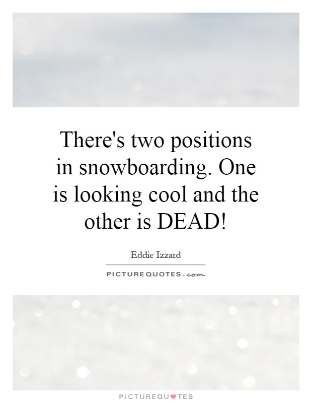 There's two positions in snowboarding. One is looking cool and the other is DEAD! Picture Quote #1