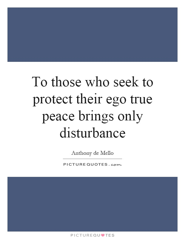 To those who seek to protect their ego true peace brings only disturbance Picture Quote #1
