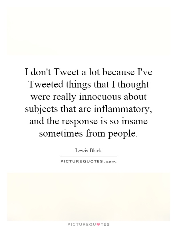 I don't Tweet a lot because I've Tweeted things that I thought were really innocuous about subjects that are inflammatory, and the response is so insane sometimes from people Picture Quote #1