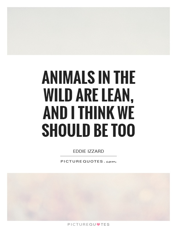 Animals in the wild are lean, and I think we should be too Picture Quote #1