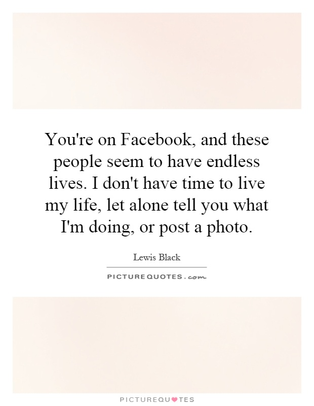 You're on Facebook, and these people seem to have endless lives. I don't have time to live my life, let alone tell you what I'm doing, or post a photo Picture Quote #1
