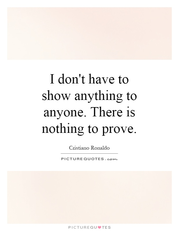 I don't have to show anything to anyone. There is nothing to prove Picture Quote #1