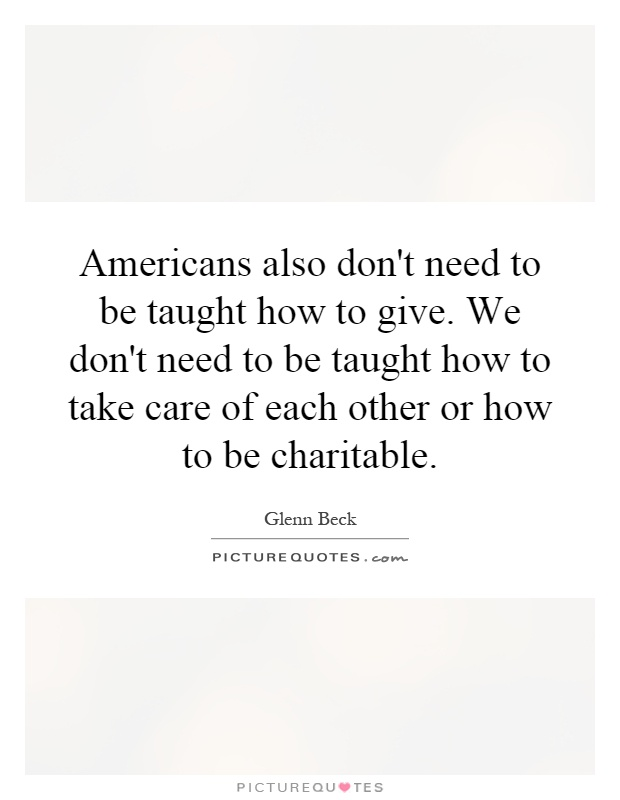 Americans also don't need to be taught how to give. We don't need to be taught how to take care of each other or how to be charitable Picture Quote #1