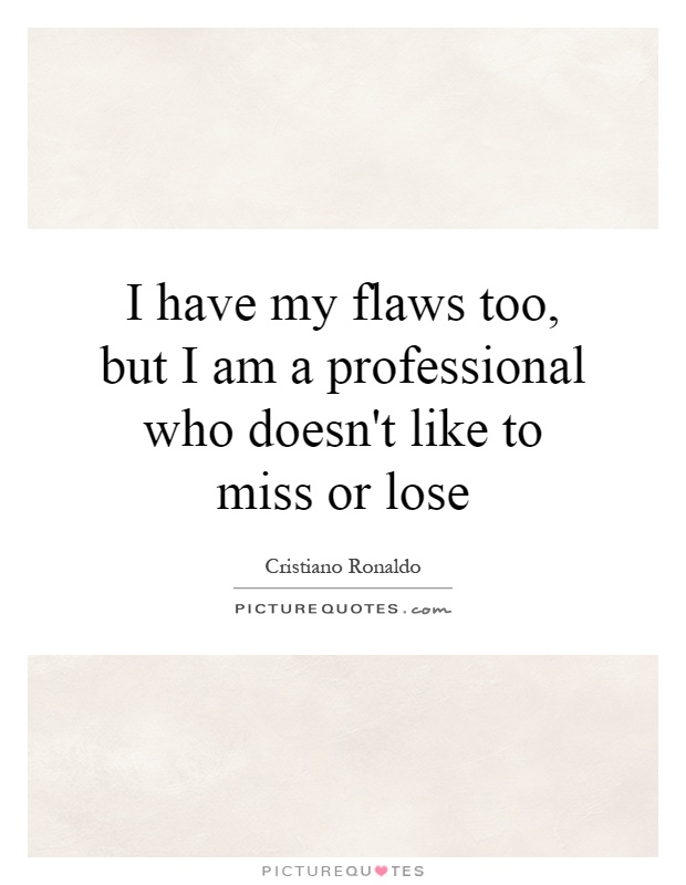 I have my flaws too, but I am a professional who doesn't like to miss or lose Picture Quote #1