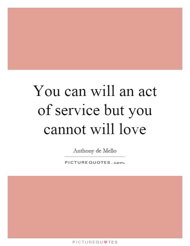 You can will an act of service but you cannot will love Picture Quote #1