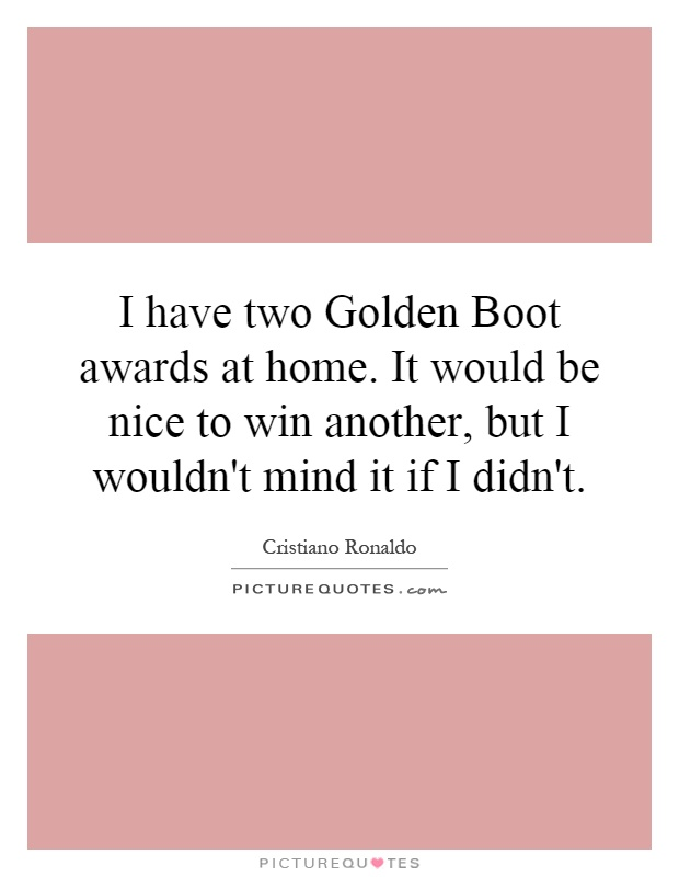 I have two Golden Boot awards at home. It would be nice to win another, but I wouldn't mind it if I didn't Picture Quote #1