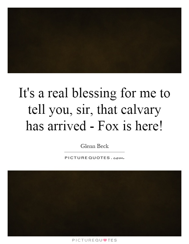 It's a real blessing for me to tell you, sir, that calvary has arrived - Fox is here! Picture Quote #1