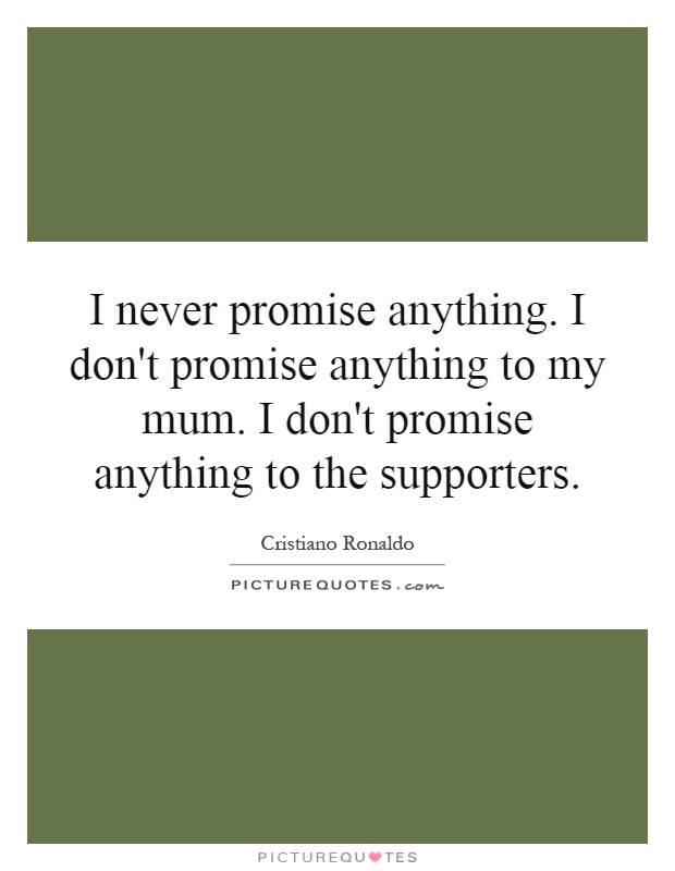 I never promise anything. I don't promise anything to my mum. I don't promise anything to the supporters Picture Quote #1