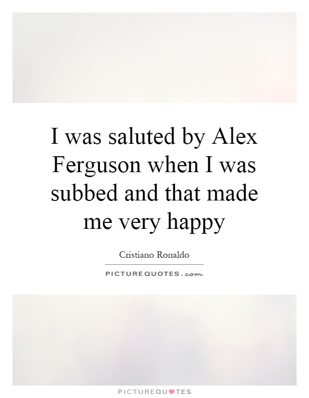 I was saluted by Alex Ferguson when I was subbed and that made me very happy Picture Quote #1