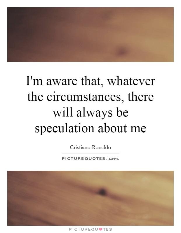I'm aware that, whatever the circumstances, there will always be speculation about me Picture Quote #1