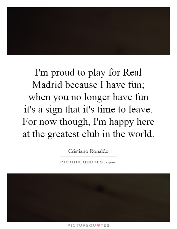 I'm proud to play for Real Madrid because I have fun; when you no longer have fun it's a sign that it's time to leave. For now though, I'm happy here at the greatest club in the world Picture Quote #1