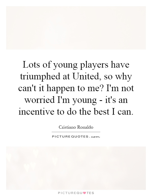 Lots of young players have triumphed at United, so why can't it happen to me? I'm not worried I'm young - it's an incentive to do the best I can Picture Quote #1