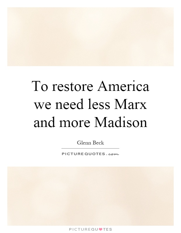 To restore America we need less Marx and more Madison Picture Quote #1