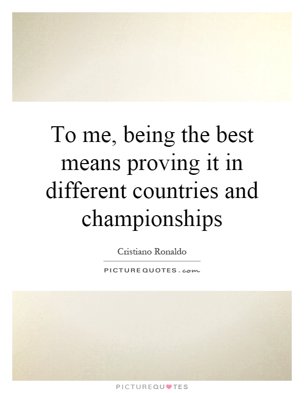 To me, being the best means proving it in different countries and championships Picture Quote #1
