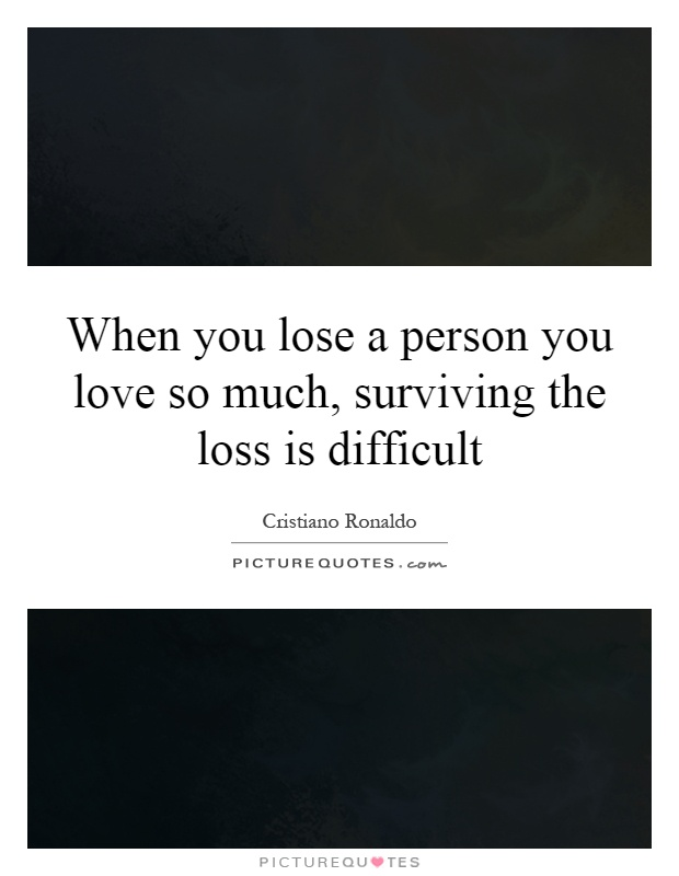 When you lose a person you love so much, surviving the loss is difficult Picture Quote #1