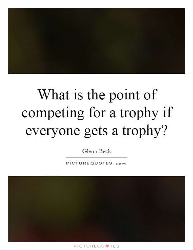 What is the point of competing for a trophy if everyone gets a trophy? Picture Quote #1
