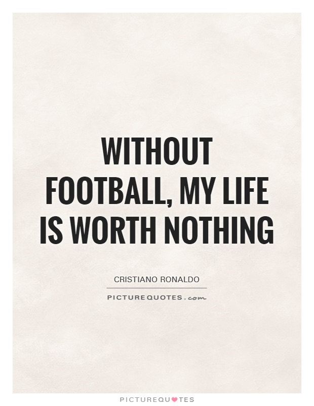Without football, my life is worth nothing Picture Quote #1