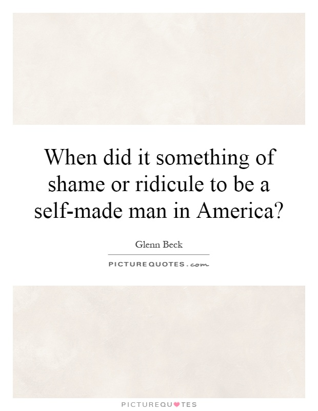 When did it something of shame or ridicule to be a self-made man in America? Picture Quote #1