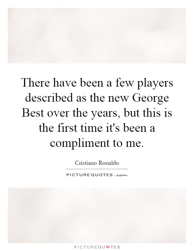There have been a few players described as the new George Best over the years, but this is the first time it's been a compliment to me Picture Quote #1