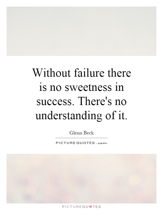 Without failure there is no sweetness in success. There's no understanding of it Picture Quote #1