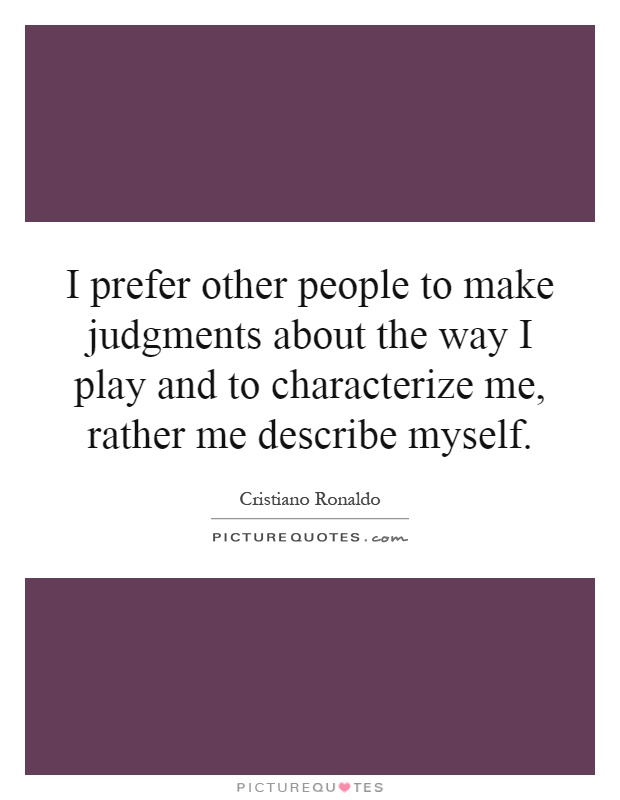 I prefer other people to make judgments about the way I play and to characterize me, rather me describe myself Picture Quote #1