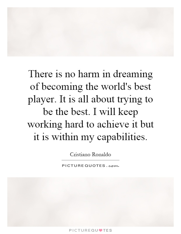 There is no harm in dreaming of becoming the world's best player. It is all about trying to be the best. I will keep working hard to achieve it but it is within my capabilities Picture Quote #1