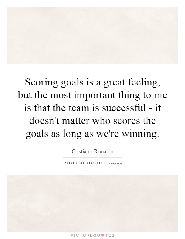 Scoring goals is a great feeling, but the most important thing to me is that the team is successful - it doesn't matter who scores the goals as long as we're winning Picture Quote #1