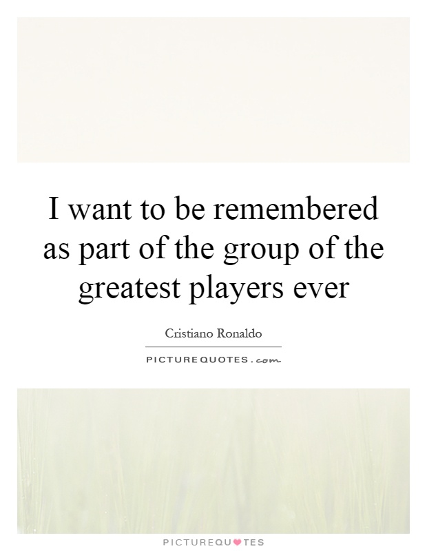 I want to be remembered as part of the group of the greatest players ever Picture Quote #1