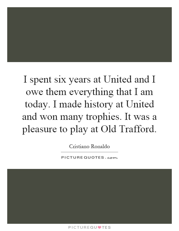 I spent six years at United and I owe them everything that I am today. I made history at United and won many trophies. It was a pleasure to play at Old Trafford Picture Quote #1