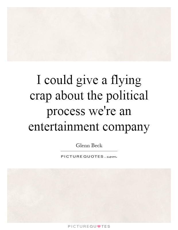 I could give a flying crap about the political process we're an entertainment company Picture Quote #1