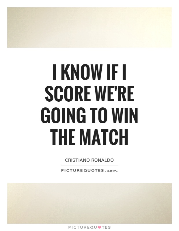 I know If I score we're going to win the match Picture Quote #1