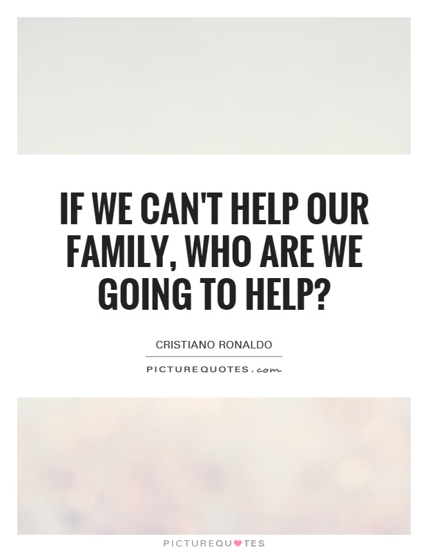 If we can't help our family, who are we going to help? Picture Quote #1