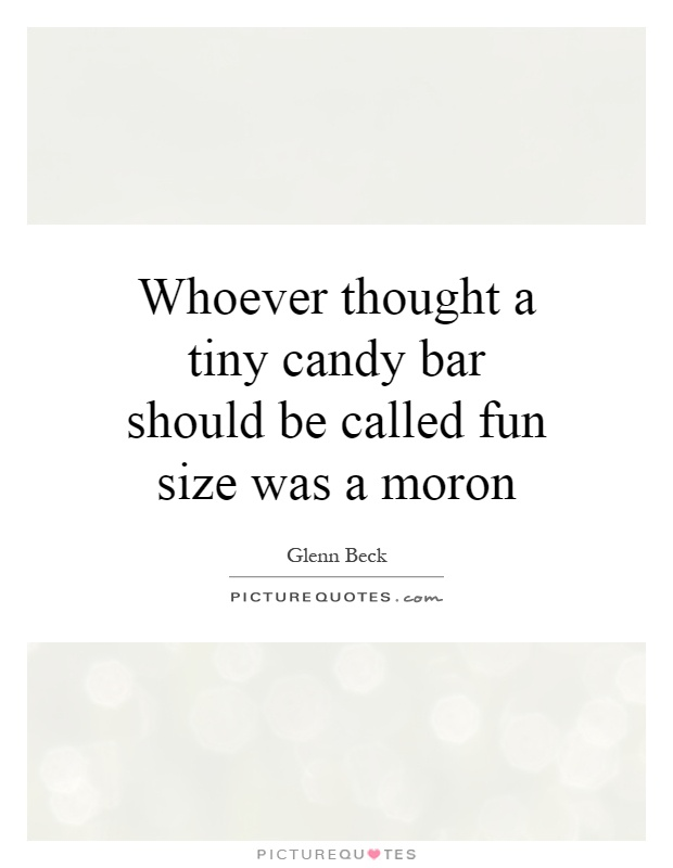 Whoever thought a tiny candy bar should be called fun size was a moron Picture Quote #1