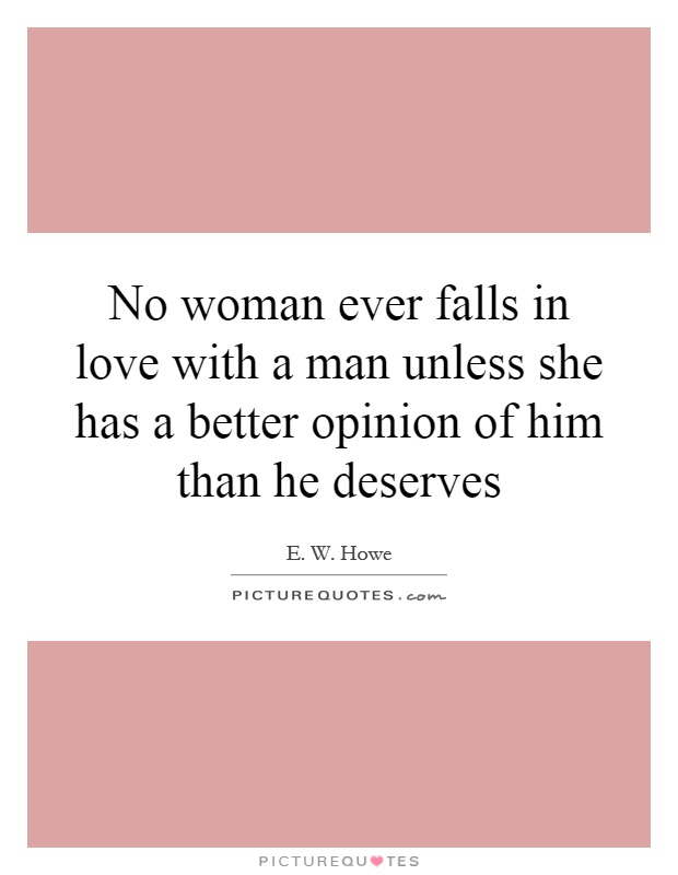 No woman ever falls in love with a man unless she has a better opinion of him than he deserves Picture Quote #1