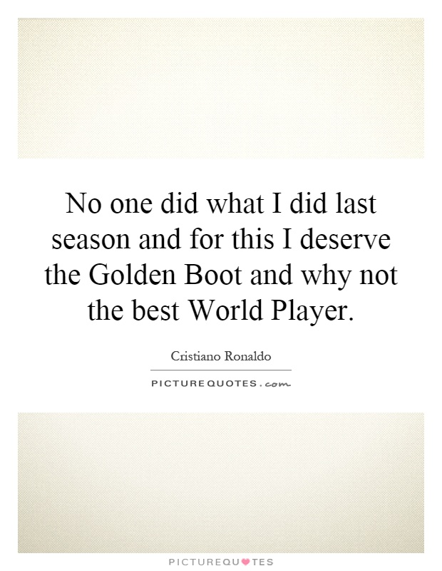 No one did what I did last season and for this I deserve the Golden Boot and why not the best World Player Picture Quote #1