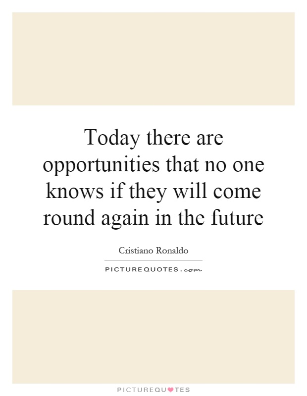 Today there are opportunities that no one knows if they will come round again in the future Picture Quote #1