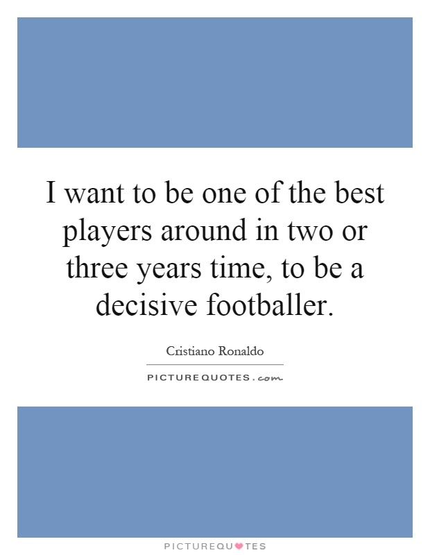 I want to be one of the best players around in two or three years time, to be a decisive footballer Picture Quote #1
